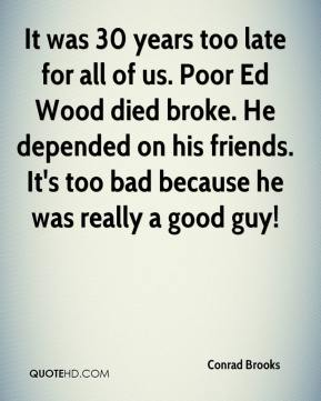 Conrad Brooks - It was 30 years too late for all of us. Poor Ed Wood died broke. He depended on his friends. It's too bad because he was really a good guy!