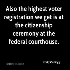 Corky Mattingly - Also the highest voter registration we get is at the citizenship ceremony at the federal courthouse.