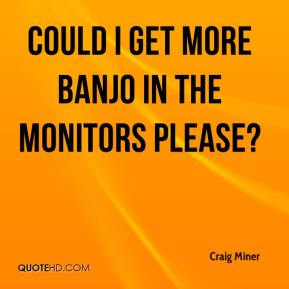 Craig Miner - Could I get more banjo in the monitors please?