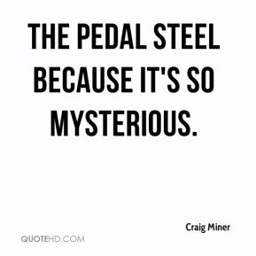 Craig Miner - The Pedal steel because it's so mysterious.