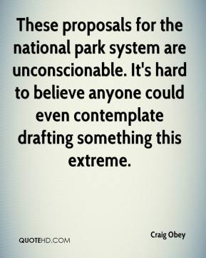 Craig Obey - These proposals for the national park system are unconscionable. It's hard to believe anyone could even contemplate drafting something this extreme.