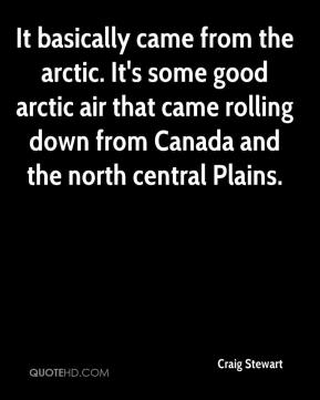 Craig Stewart - It basically came from the arctic. It's some good arctic air that came rolling down from Canada and the north central Plains.