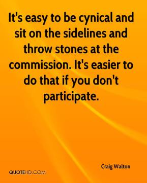 Craig Walton - It's easy to be cynical and sit on the sidelines and throw stones at the commission. It's easier to do that if you don't participate.