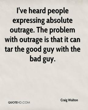 Craig Walton - I've heard people expressing absolute outrage. The problem with outrage is that it can tar the good guy with the bad guy.