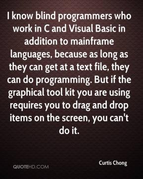 Curtis Chong - I know blind programmers who work in C and Visual Basic in addition to mainframe languages, because as long as they can get at a text file, they can do programming. But if the graphical tool kit you are using requires you to drag and drop items on the screen, you can't do it.