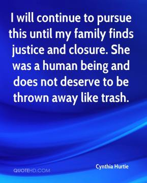 Cynthia Hurtie - I will continue to pursue this until my family finds justice and closure. She was a human being and does not deserve to be thrown away like trash.