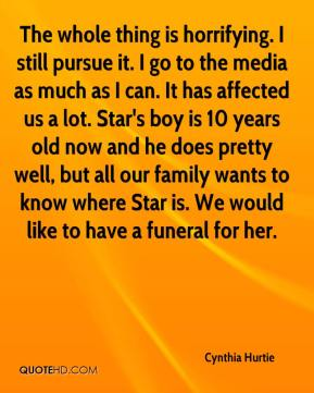 Cynthia Hurtie - The whole thing is horrifying. I still pursue it. I go to the media as much as I can. It has affected us a lot. Star's boy is 10 years old now and he does pretty well, but all our family wants to know where Star is. We would like to have a funeral for her.