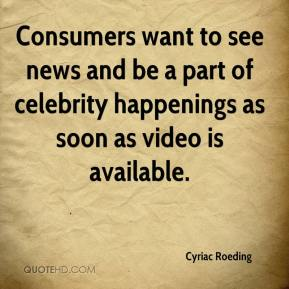 Cyriac Roeding - Consumers want to see news and be a part of celebrity happenings as soon as video is available.