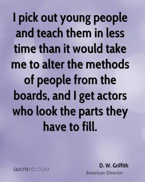 I pick out young people and teach them in less time than it would take me to alter the methods of people from the boards, and I get actors who look the parts they have to fill.