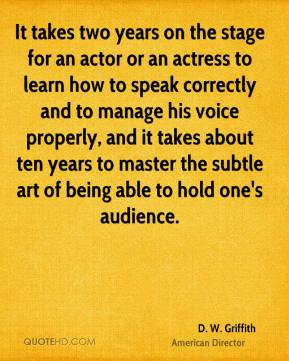 It takes two years on the stage for an actor or an actress to learn how to speak correctly and to manage his voice properly, and it takes about ten years to master the subtle art of being able to hold one's audience.