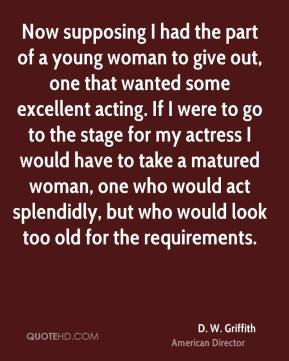 D. W. Griffith - Now supposing I had the part of a young woman to give out, one that wanted some excellent acting. If I were to go to the stage for my actress I would have to take a matured woman, one who would act splendidly, but who would look too old for the requirements.