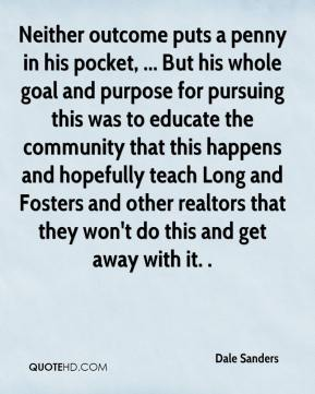 Dale Sanders - Neither outcome puts a penny in his pocket, ... But his whole goal and purpose for pursuing this was to educate the community that this happens and hopefully teach Long and Fosters and other realtors that they won't do this and get away with it. .