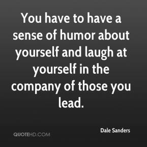 Dale Sanders - You have to have a sense of humor about yourself and laugh at yourself in the company of those you lead.