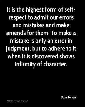 Dale Turner - It is the highest form of self-respect to admit our errors and mistakes and make amends for them. To make a mistake is only an error in judgment, but to adhere to it when it is discovered shows infirmity of character.