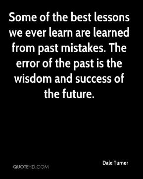 Dale Turner - Some of the best lessons we ever learn are learned from past mistakes. The error of the past is the wisdom and success of the future.