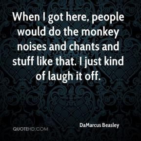 DaMarcus Beasley - When I got here, people would do the monkey noises and chants and stuff like that. I just kind of laugh it off.