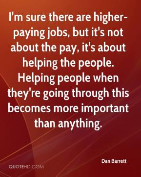 Dan Barrett - I'm sure there are higher-paying jobs, but it's not about the pay, it's about helping the people. Helping people when they're going through this becomes more important than anything.
