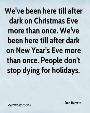 Dan Barrett - We've been here till after dark on Christmas Eve more than once. We've been here till after dark on New Year's Eve more than once. People don't stop dying for holidays.