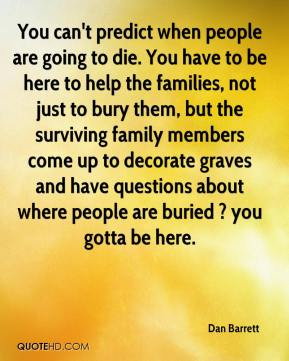 Dan Barrett - You can't predict when people are going to die. You have to be here to help the families, not just to bury them, but the surviving family members come up to decorate graves and have questions about where people are buried ? you gotta be here.