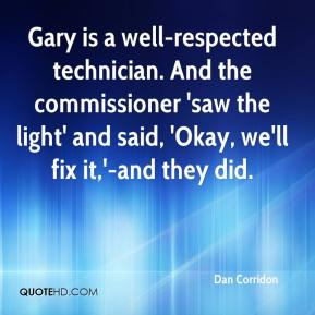 Dan Corridon - Gary is a well-respected technician. And the commissioner 'saw the light' and said, 'Okay, we'll fix it,'-and they did.