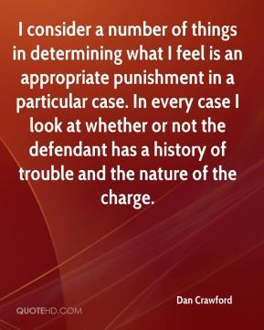 Dan Crawford - I consider a number of things in determining what I feel is an appropriate punishment in a particular case. In every case I look at whether or not the defendant has a history of trouble and the nature of the charge.
