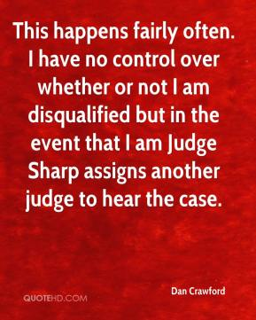 Dan Crawford - This happens fairly often. I have no control over whether or not I am disqualified but in the event that I am Judge Sharp assigns another judge to hear the case.