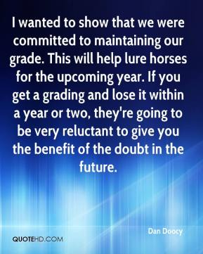 Dan Doocy - I wanted to show that we were committed to maintaining our grade. This will help lure horses for the upcoming year. If you get a grading and lose it within a year or two, they're going to be very reluctant to give you the benefit of the doubt in the future.