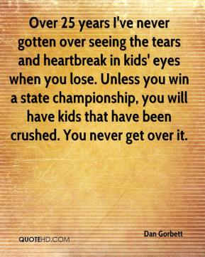 Dan Gorbett - Over 25 years I've never gotten over seeing the tears and heartbreak in kids' eyes when you lose. Unless you win a state championship, you will have kids that have been crushed. You never get over it.