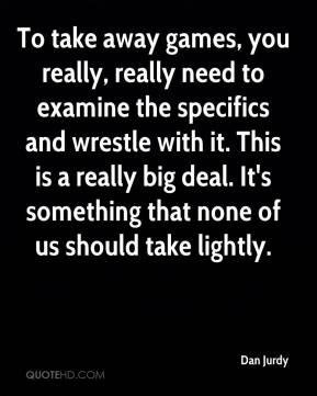 To take away games, you really, really need to examine the specifics and wrestle with it. This is a really big deal. It's something that none of us should take lightly.