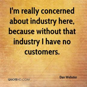 I'm really concerned about industry here, because without that industry I have no customers.