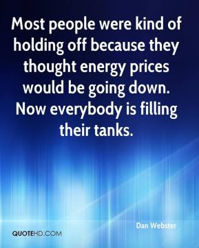 Most people were kind of holding off because they thought energy prices would be going down. Now everybody is filling their tanks.