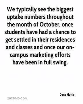 We typically see the biggest uptake numbers throughout the month of October, once students have had a chance to get settled in their residences and classes and once our on-campus marketing efforts have been in full swing.