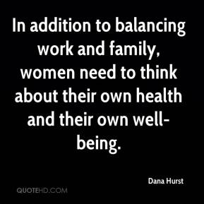Dana Hurst - In addition to balancing work and family, women need to think about their own health and their own well-being.