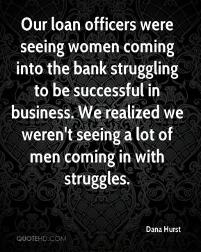 Dana Hurst - Our loan officers were seeing women coming into the bank struggling to be successful in business. We realized we weren't seeing a lot of men coming in with struggles.