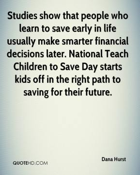 Dana Hurst - Studies show that people who learn to save early in life usually make smarter financial decisions later. National Teach Children to Save Day starts kids off in the right path to saving for their future.