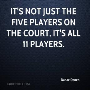 Danae Danen - It's not just the five players on the court, it's all 11 players.