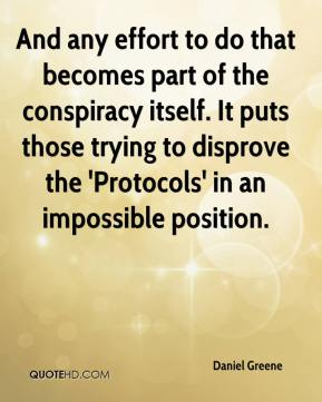 Daniel Greene - And any effort to do that becomes part of the conspiracy itself. It puts those trying to disprove the 'Protocols' in an impossible position.