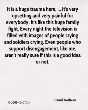 Daniel Hoffman - It is a huge trauma here, ... It's very upsetting and very painful for everybody. It's like this huge family fight. Every night the television is filled with images of people crying and soldiers crying. Even people who support disengagement, like me, aren't really sure if this is a good idea or not.