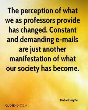 Daniel Payne - The perception of what we as professors provide has changed. Constant and demanding e-mails are just another manifestation of what our society has become.