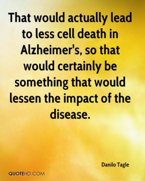 That would actually lead to less cell death in Alzheimer's, so that would certainly be something that would lessen the impact of the disease.