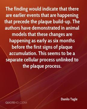 Danilo Tagle - The finding would indicate that there are earlier events that are happening that precede the plaque build-up. The authors have demonstrated in animal models that these changes are happening as early as six months before the first signs of plaque accumulation. This seems to be a separate cellular process unlinked to the plaque process.