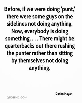 Darian Hagan - Before, if we were doing 'punt,' there were some guys on the sidelines not doing anything. Now, everybody is doing something. . . . There might be quarterbacks out there rushing the punter rather than sitting by themselves not doing anything.