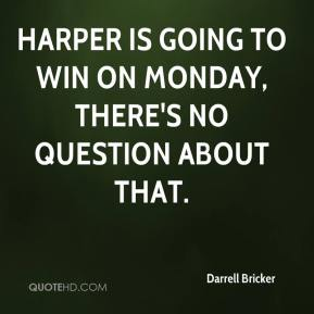 Harper is going to win on Monday, there's no question about that.