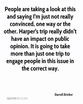 Darrell Bricker - People are taking a look at this and saying I'm just not really convinced, one way or the other. Harper's trip really didn't have an impact on public opinion. It is going to take more than just one trip to engage people in this issue in the correct way.