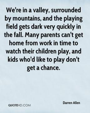 Darren Allen - We're in a valley, surrounded by mountains, and the playing field gets dark very quickly in the fall. Many parents can't get home from work in time to watch their children play, and kids who'd like to play don't get a chance.