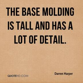 Darren Harper - The base molding is tall and has a lot of detail.