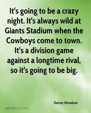 Darren Woodson - It's going to be a crazy night. It's always wild at Giants Stadium when the Cowboys come to town. It's a division game against a longtime rival, so it's going to be big.