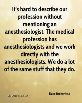 It's hard to describe our profession without mentioning an anesthesiologist. The medical profession has anesthesiologists and we work directly with the anesthesiologists. We do a lot of the same stuff that they do.