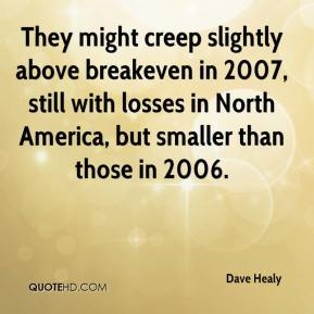 Dave Healy - They might creep slightly above breakeven in 2007, still with losses in North America, but smaller than those in 2006.