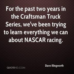 Dave Illingworth - For the past two years in the Craftsman Truck Series, we've been trying to learn everything we can about NASCAR racing.